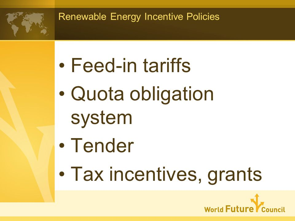Renewable Energy Incentive Policies Feed-in tariffs Quota obligation system Tender Tax incentives, grants