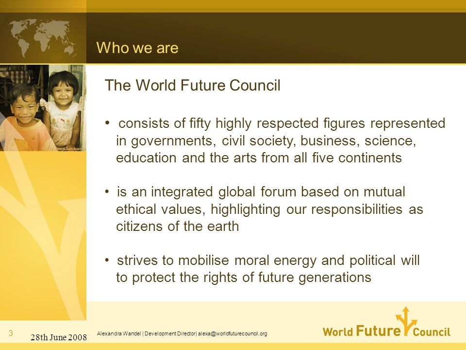 28th June 2008 Alexandra Wandel | Development Director| alexa@worldfuturecouncil.org Who we are 3 The World Future Council consists of fifty highly respected figures represented in governments, civil society, business, science, education and the arts from all five continents is an integrated global forum based on mutual ethical values, highlighting our responsibilities as citizens of the earth strives to mobilise moral energy and political will to protect the rights of future generations