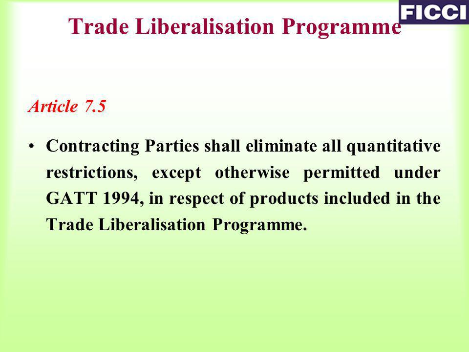 Article 7.5 Contracting Parties shall eliminate all quantitative restrictions, except otherwise permitted under GATT 1994, in respect of products included in the Trade Liberalisation Programme.