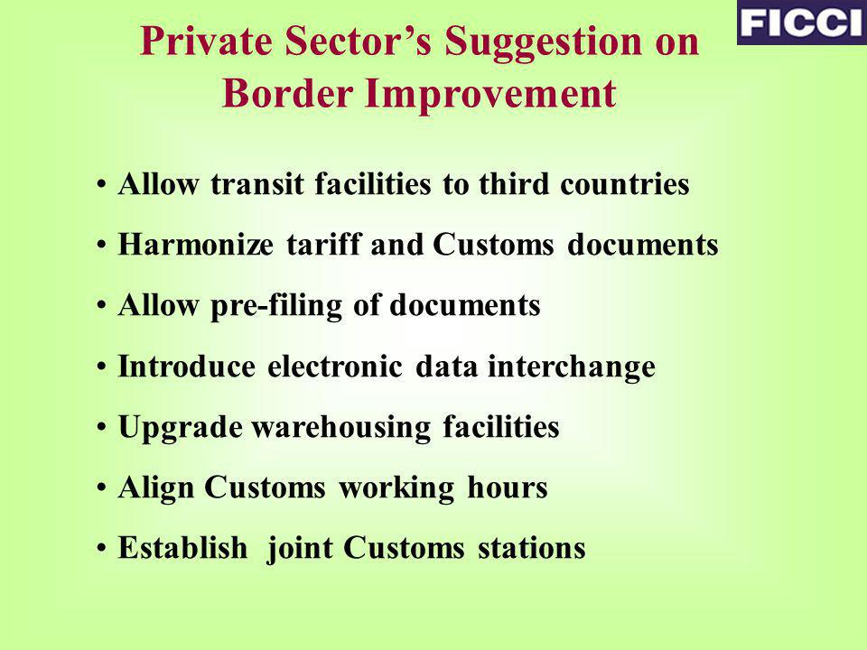 Private Sectors Suggestion on Border Improvement Allow transit facilities to third countries Harmonize tariff and Customs documents Allow pre-filing of documents Introduce electronic data interchange Upgrade warehousing facilities Align Customs working hours Establish joint Customs stations