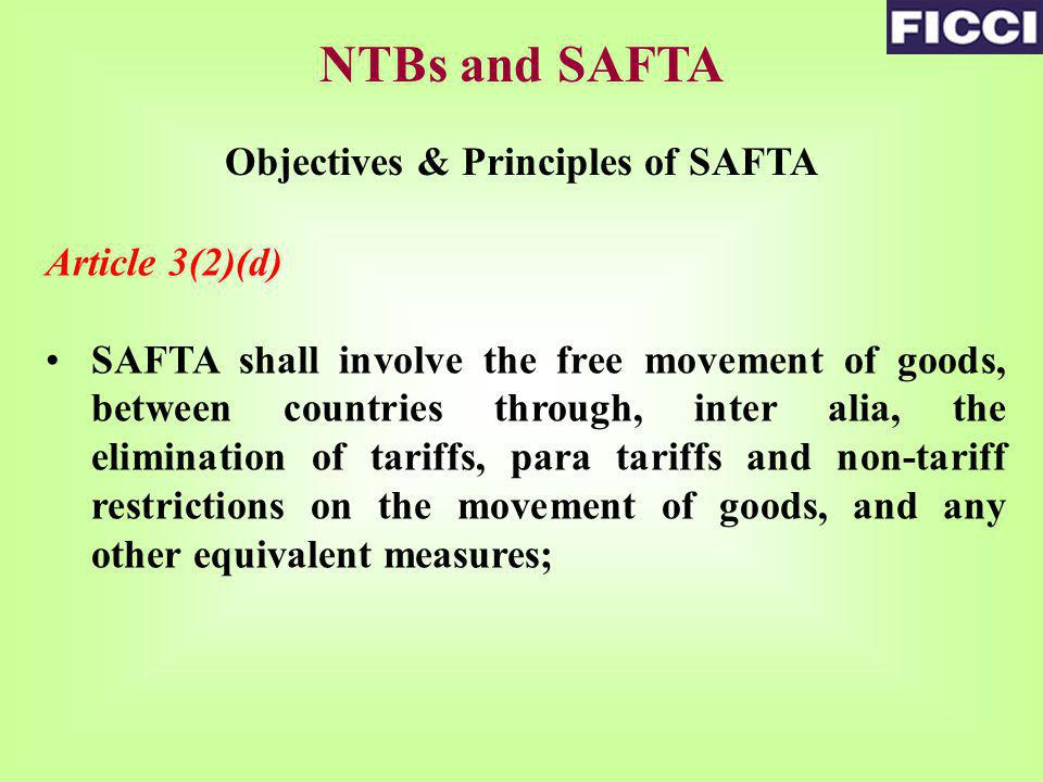NTBs and SAFTA Objectives & Principles of SAFTA Article 3(2)(d) SAFTA shall involve the free movement of goods, between countries through, inter alia, the elimination of tariffs, para tariffs and non-tariff restrictions on the movement of goods, and any other equivalent measures;