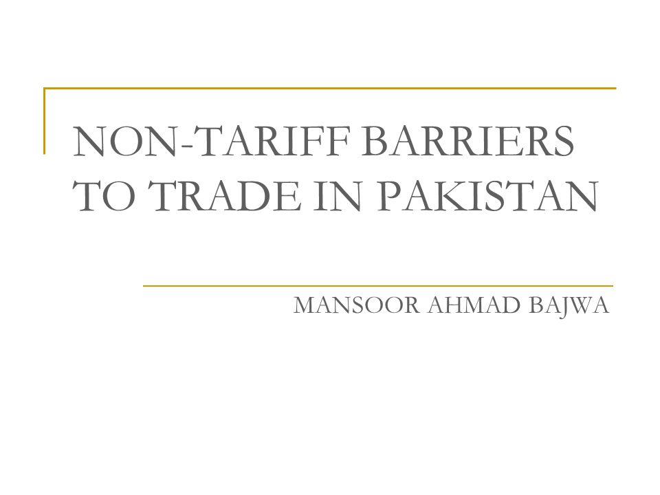 In This Presentation Definition of NTBs Invisible Trade Barriers Tariff Barriers in Pakistan Non-Tariff Barriers in Pakistan Private Sectors Views on NTBs Conclusion Recommendations