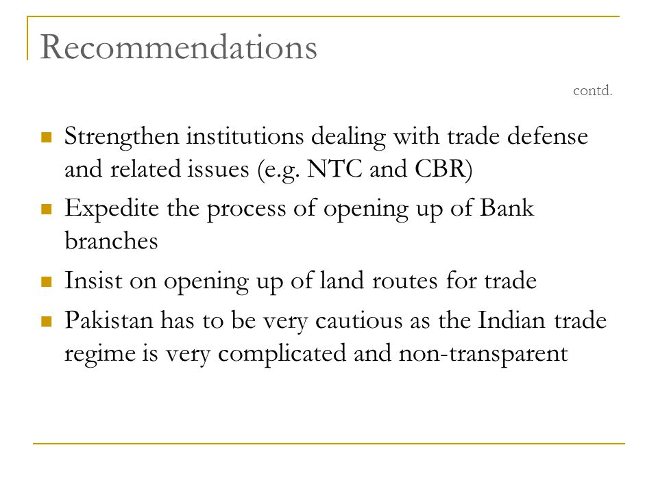 Recommendations contd. Strengthen institutions dealing with trade defense and related issues (e.g. NTC and CBR) Expedite the process of opening up of