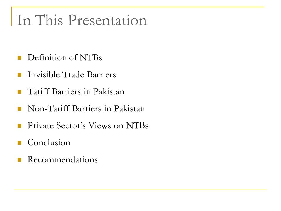In This Presentation Definition of NTBs Invisible Trade Barriers Tariff Barriers in Pakistan Non-Tariff Barriers in Pakistan Private Sectors Views on