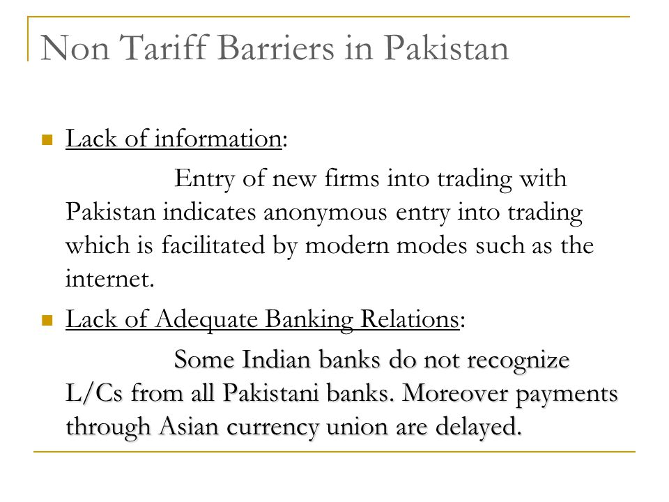 Non Tariff Barriers in Pakistan Lack of information: Entry of new firms into trading with Pakistan indicates anonymous entry into trading which is fac