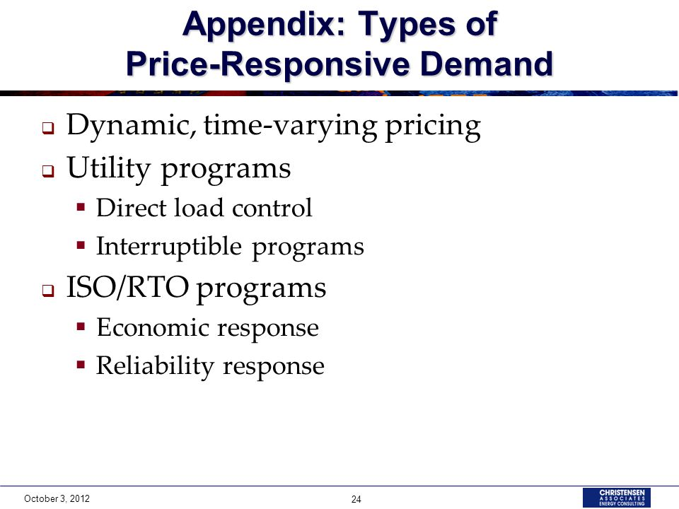 October 3, 2012 24 Appendix: Types of Price-Responsive Demand Dynamic, time-varying pricing Utility programs Direct load control Interruptible programs ISO/RTO programs Economic response Reliability response