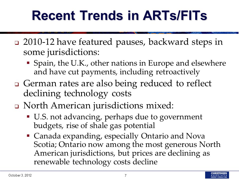 October 3, 2012 7 Recent Trends in ARTs/FITs 2010-12 have featured pauses, backward steps in some jurisdictions: Spain, the U.K., other nations in Europe and elsewhere and have cut payments, including retroactively German rates are also being reduced to reflect declining technology costs North American jurisdictions mixed: U.S.