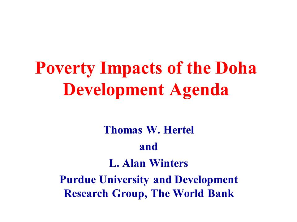 Poverty Impacts of the Doha Development Agenda Thomas W. Hertel and L. Alan Winters Purdue University and Development Research Group, The World Bank