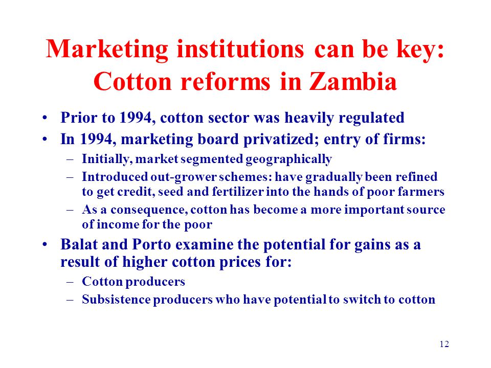 12 Marketing institutions can be key: Cotton reforms in Zambia Prior to 1994, cotton sector was heavily regulated In 1994, marketing board privatized; entry of firms: –Initially, market segmented geographically –Introduced out-grower schemes: have gradually been refined to get credit, seed and fertilizer into the hands of poor farmers –As a consequence, cotton has become a more important source of income for the poor Balat and Porto examine the potential for gains as a result of higher cotton prices for: –Cotton producers –Subsistence producers who have potential to switch to cotton