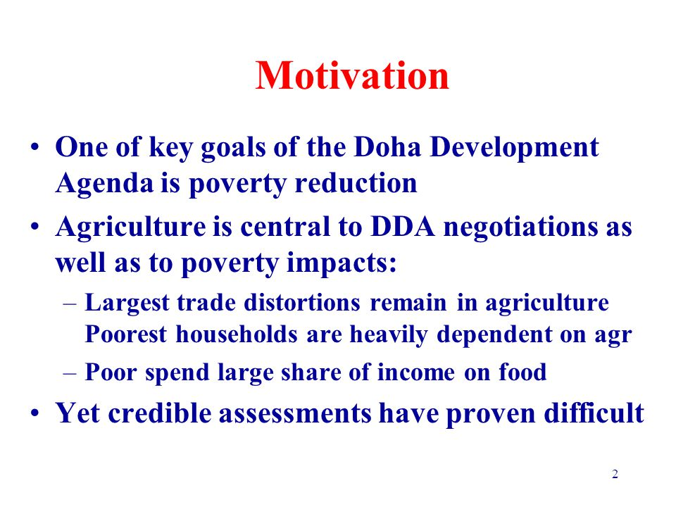 2 Motivation One of key goals of the Doha Development Agenda is poverty reduction Agriculture is central to DDA negotiations as well as to poverty impacts: –Largest trade distortions remain in agriculture Poorest households are heavily dependent on agr –Poor spend large share of income on food Yet credible assessments have proven difficult