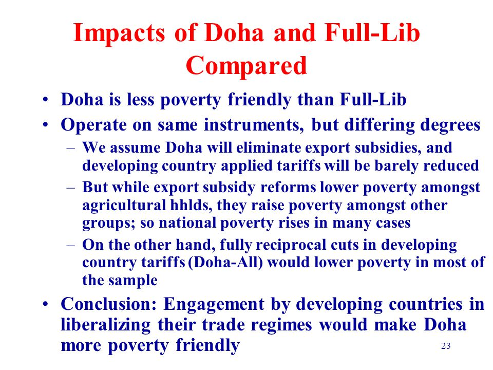 23 Impacts of Doha and Full-Lib Compared Doha is less poverty friendly than Full-Lib Operate on same instruments, but differing degrees –We assume Doha will eliminate export subsidies, and developing country applied tariffs will be barely reduced –But while export subsidy reforms lower poverty amongst agricultural hhlds, they raise poverty amongst other groups; so national poverty rises in many cases –On the other hand, fully reciprocal cuts in developing country tariffs (Doha-All) would lower poverty in most of the sample Conclusion: Engagement by developing countries in liberalizing their trade regimes would make Doha more poverty friendly