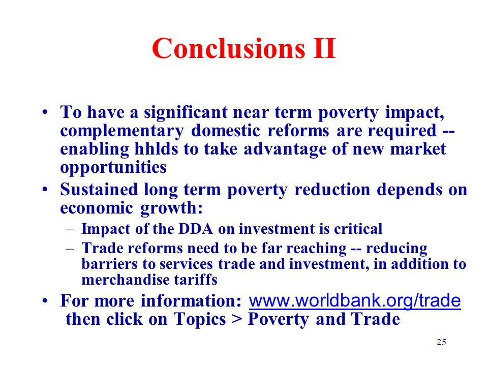 25 Conclusions II To have a significant near term poverty impact, complementary domestic reforms are required -- enabling hhlds to take advantage of new market opportunities Sustained long term poverty reduction depends on economic growth: –Impact of the DDA on investment is critical –Trade reforms need to be far reaching -- reducing barriers to services trade and investment, in addition to merchandise tariffs For more information: www.worldbank.org/trade then click on Topics > Poverty and Trade