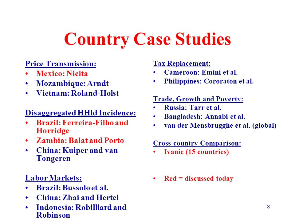 8 Country Case Studies Price Transmission: Mexico: Nicita Mozambique: Arndt Vietnam: Roland-Holst Disaggregated HHld Incidence: Brazil: Ferreira-Filho and Horridge Zambia: Balat and Porto China: Kuiper and van Tongeren Labor Markets: Brazil: Bussolo et al.