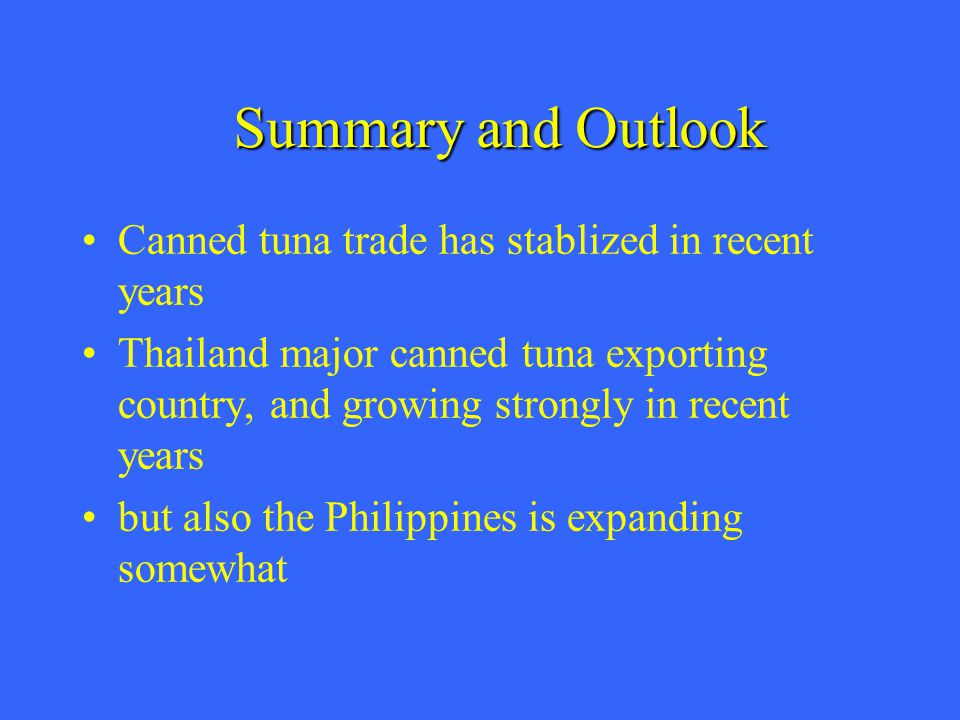 Canned tuna trade has stablized in recent years Thailand major canned tuna exporting country, and growing strongly in recent years but also the Philippines is expanding somewhat Summary and Outlook