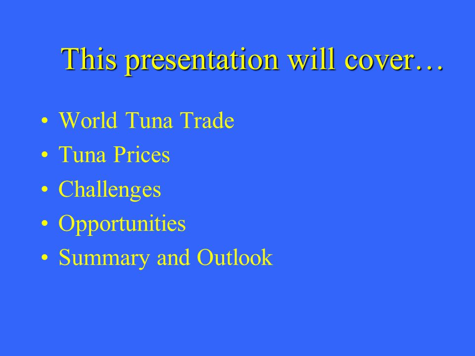 This presentation will cover… World Tuna Trade Tuna Prices Challenges Opportunities Summary and Outlook