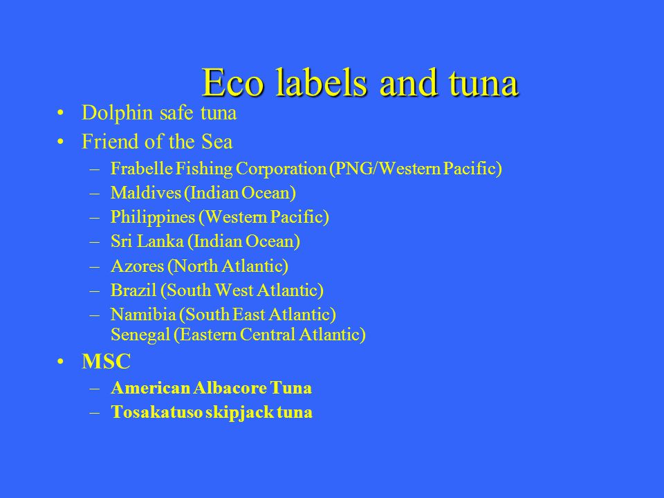 Eco labels and tuna Dolphin safe tuna Friend of the Sea –Frabelle Fishing Corporation (PNG/Western Pacific) –Maldives (Indian Ocean) –Philippines (Western Pacific) –Sri Lanka (Indian Ocean) –Azores (North Atlantic) –Brazil (South West Atlantic) –Namibia (South East Atlantic) Senegal (Eastern Central Atlantic) MSC –American Albacore Tuna –Tosakatuso skipjack tuna