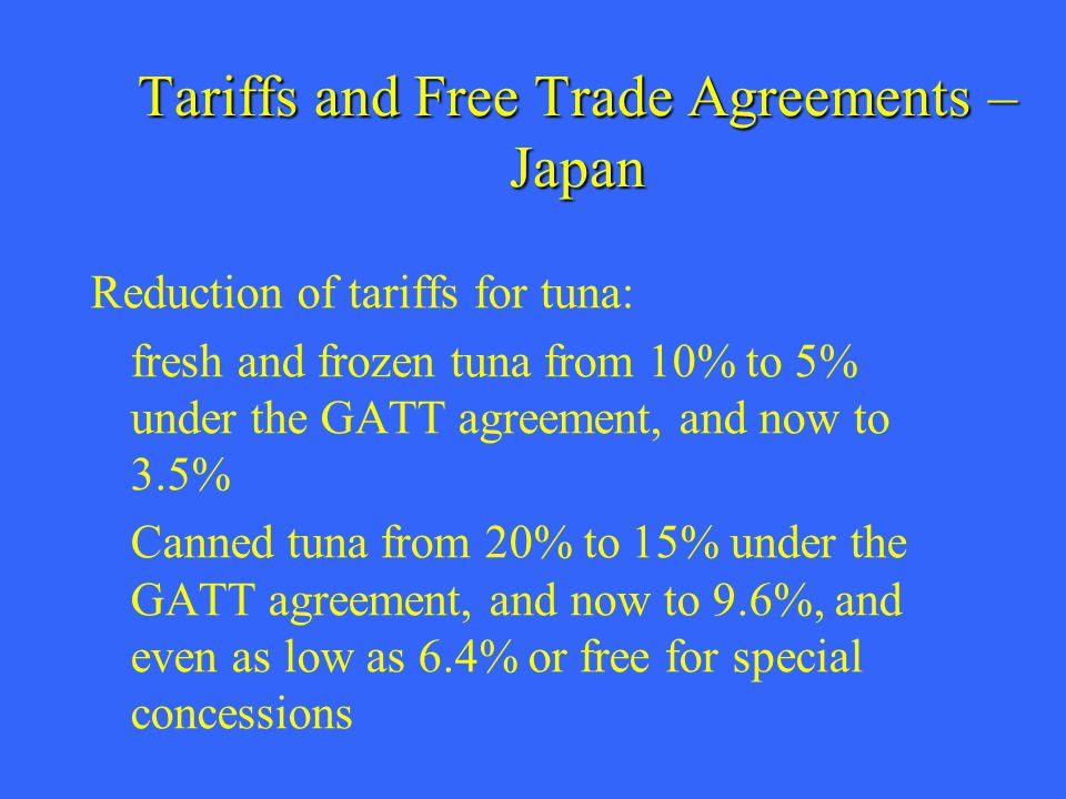 Tariffs and Free Trade Agreements – Japan Reduction of tariffs for tuna: fresh and frozen tuna from 10% to 5% under the GATT agreement, and now to 3.5% Canned tuna from 20% to 15% under the GATT agreement, and now to 9.6%, and even as low as 6.4% or free for special concessions