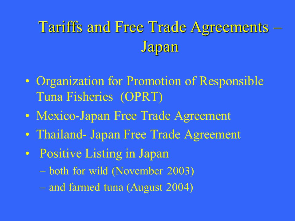 Tariffs and Free Trade Agreements – Japan Organization for Promotion of Responsible Tuna Fisheries (OPRT) Mexico-Japan Free Trade Agreement Thailand- Japan Free Trade Agreement Positive Listing in Japan –both for wild (November 2003) –and farmed tuna (August 2004)