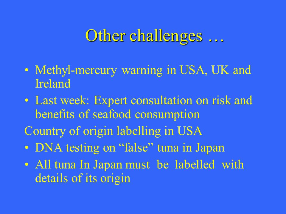 Other challenges … Methyl-mercury warning in USA, UK and Ireland Last week: Expert consultation on risk and benefits of seafood consumption Country of origin labelling in USA DNA testing on false tuna in Japan All tuna In Japan must be labelled with details of its origin