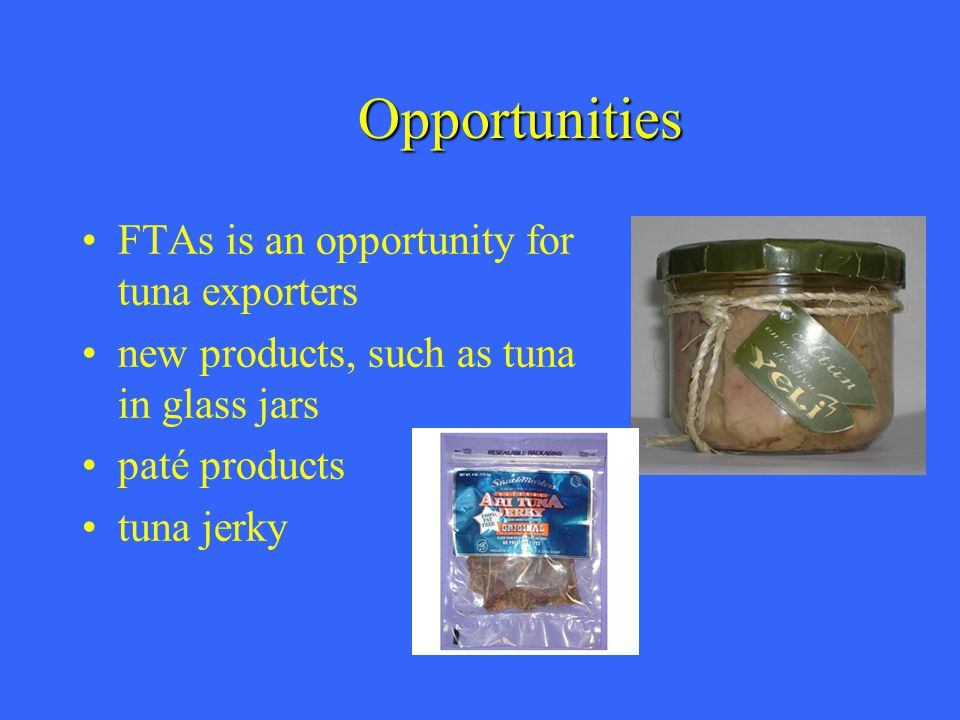 Opportunities FTAs is an opportunity for tuna exporters new products, such as tuna in glass jars paté products tuna jerky