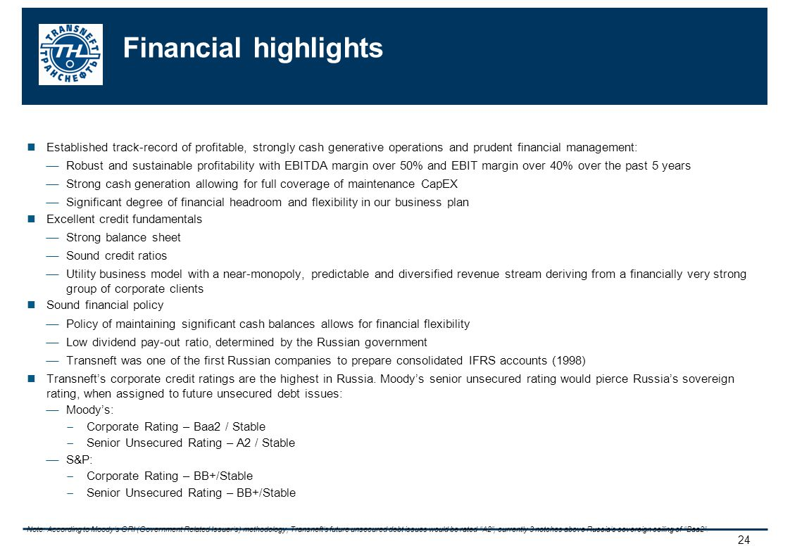 24 Financial highlights Established track-record of profitable, strongly cash generative operations and prudent financial management: Robust and sustainable profitability with EBITDA margin over 50% and EBIT margin over 40% over the past 5 years Strong cash generation allowing for full coverage of maintenance CapEX Significant degree of financial headroom and flexibility in our business plan Excellent credit fundamentals Strong balance sheet Sound credit ratios Utility business model with a near-monopoly, predictable and diversified revenue stream deriving from a financially very strong group of corporate clients Sound financial policy Policy of maintaining significant cash balances allows for financial flexibility Low dividend pay-out ratio, determined by the Russian government Transneft was one of the first Russian companies to prepare consolidated IFRS accounts (1998) Transnefts corporate credit ratings are the highest in Russia.