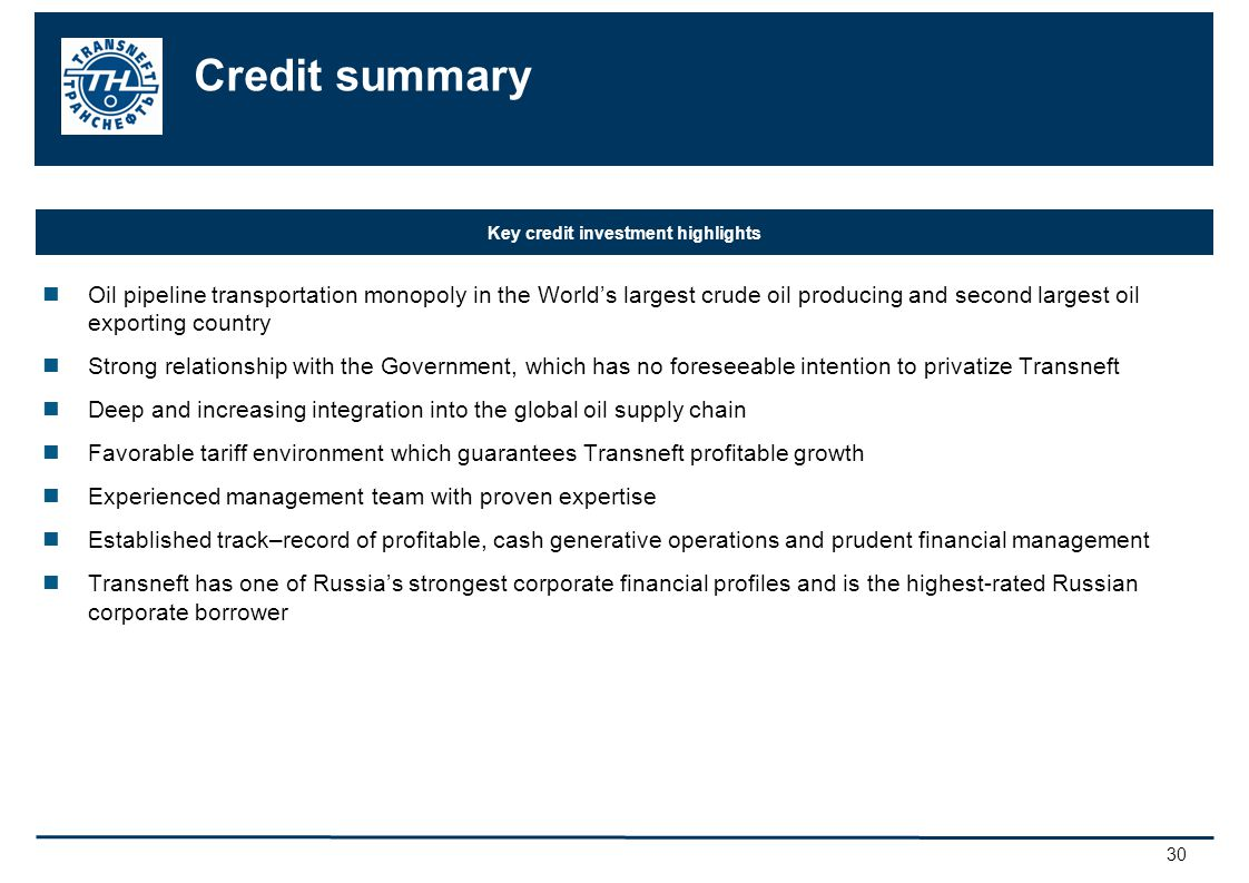30 Credit summary Oil pipeline transportation monopoly in the Worlds largest crude oil producing and second largest oil exporting country Strong relationship with the Government, which has no foreseeable intention to privatize Transneft Deep and increasing integration into the global oil supply chain Favorable tariff environment which guarantees Transneft profitable growth Experienced management team with proven expertise Established track–record of profitable, cash generative operations and prudent financial management Transneft has one of Russias strongest corporate financial profiles and is the highest-rated Russian corporate borrower Key credit investment highlights