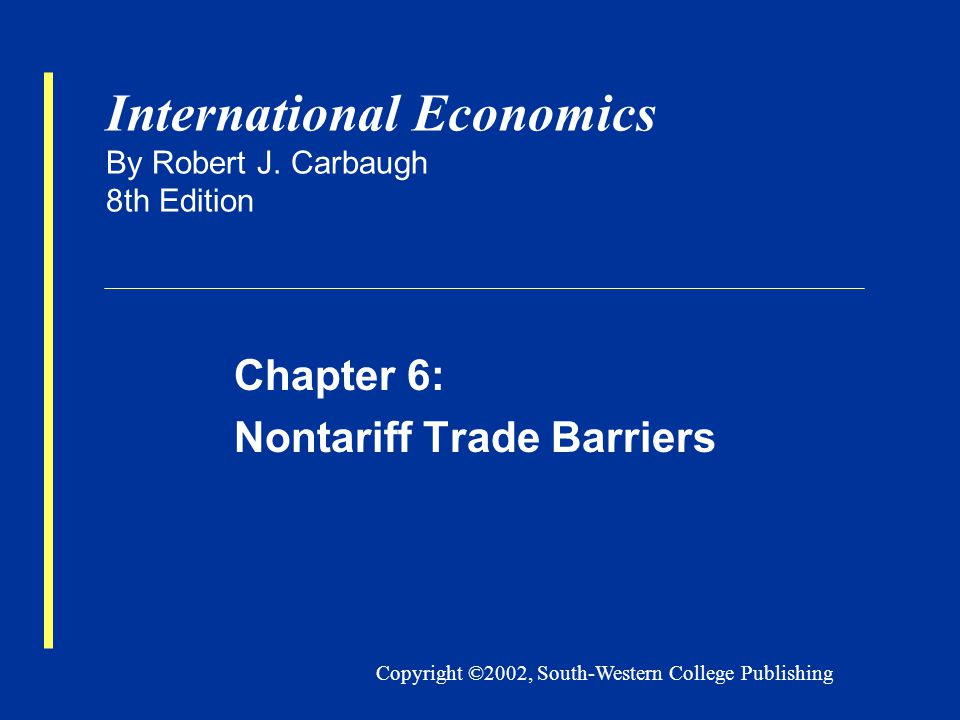 Copyright ©2002, South-Western College Publishing International Economics By Robert J. Carbaugh 8th Edition Chapter 6: Nontariff Trade Barriers