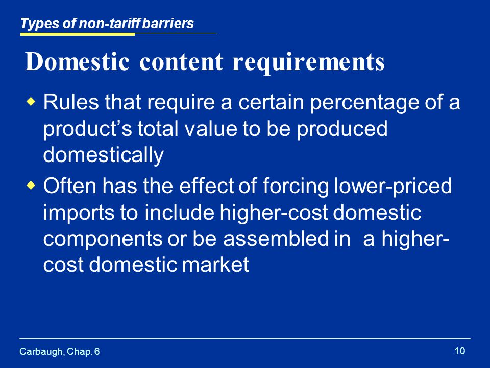 Carbaugh, Chap. 6 10 Domestic content requirements Rules that require a certain percentage of a products total value to be produced domestically Often