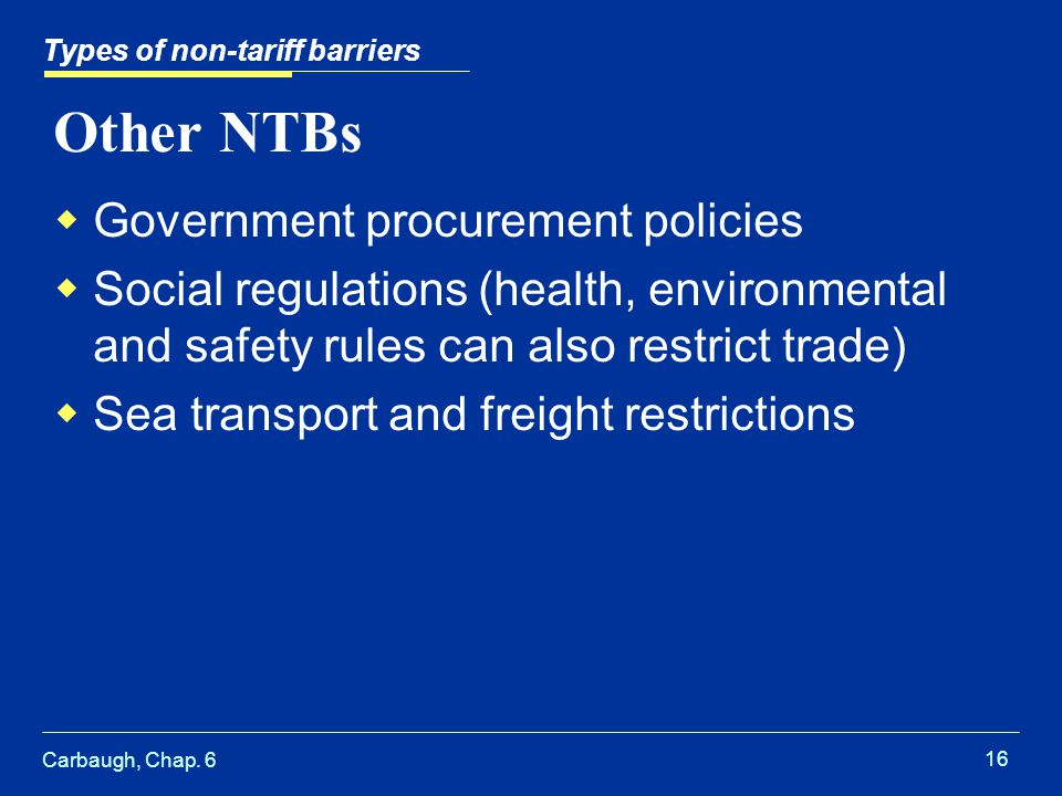 Carbaugh, Chap. 6 16 Other NTBs Government procurement policies Social regulations (health, environmental and safety rules can also restrict trade) Se