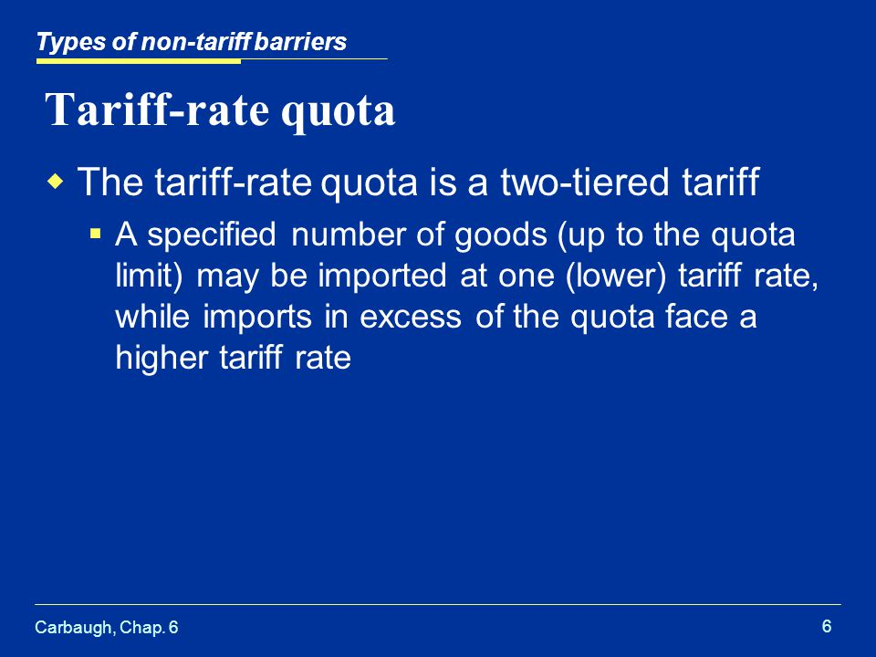 Carbaugh, Chap. 6 6 Tariff-rate quota The tariff-rate quota is a two-tiered tariff A specified number of goods (up to the quota limit) may be imported