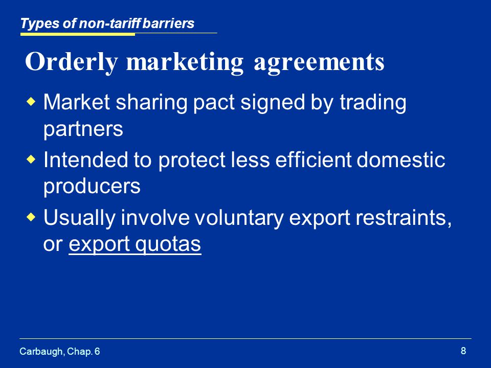 Carbaugh, Chap. 6 8 Orderly marketing agreements Market sharing pact signed by trading partners Intended to protect less efficient domestic producers