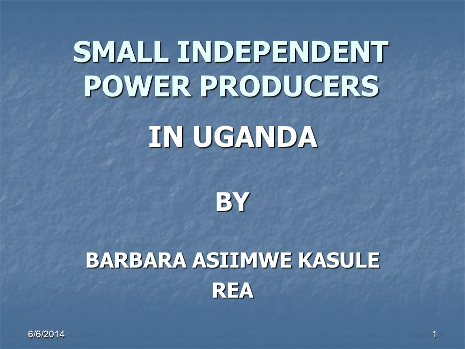SMALL INDEPENDENT POWER PRODUCERS IN UGANDA BY BARBARA ASIIMWE KASULE REA 6/6/20141