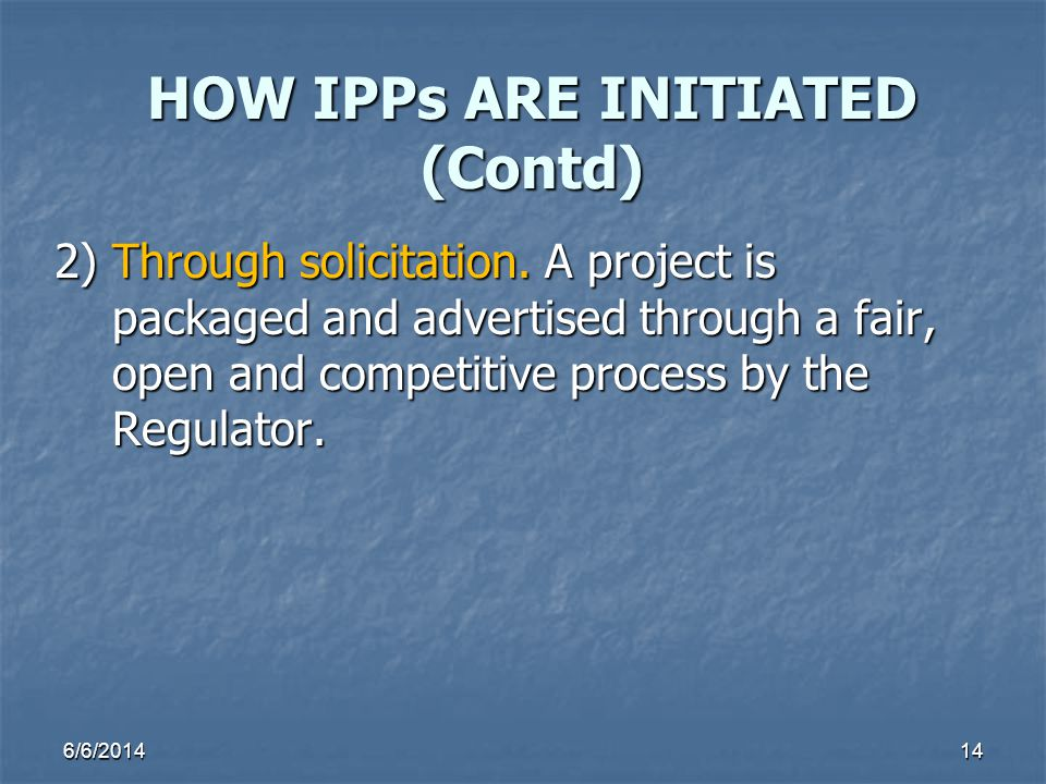 6/6/201414 HOW IPPs ARE INITIATED (Contd) 2) Through solicitation. A project is packaged and advertised through a fair, packaged and advertised throug