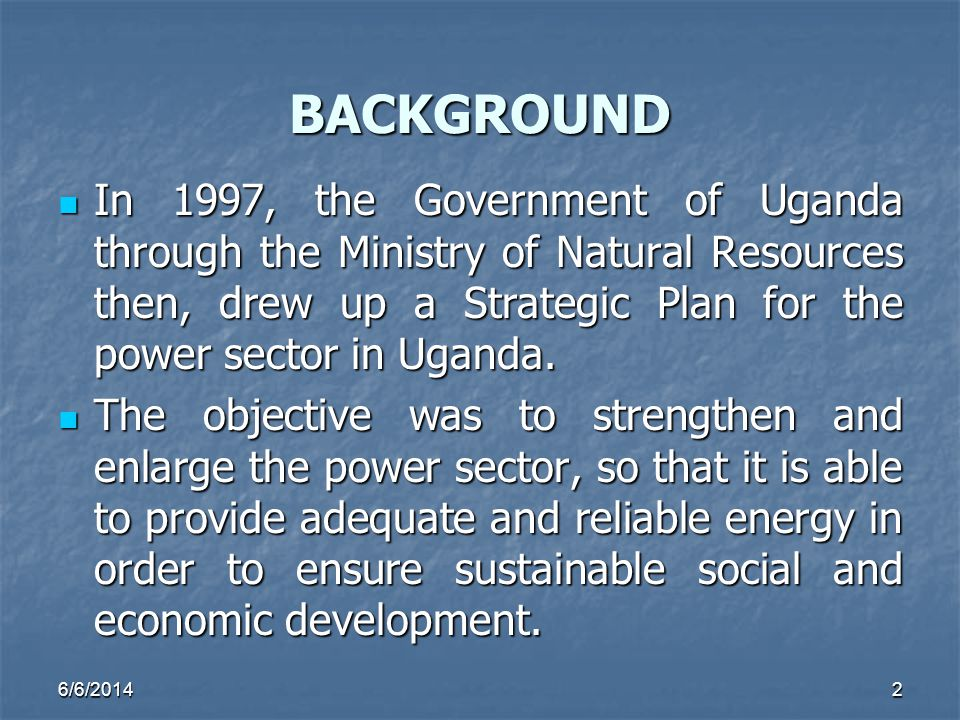 BACKGROUND In 1997, the Government of Uganda through the Ministry of Natural Resources then, drew up a Strategic Plan for the power sector in Uganda.