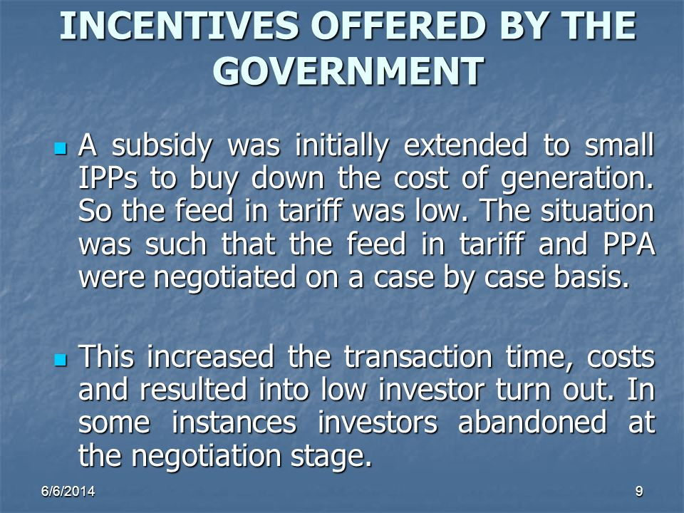 6/6/20149 INCENTIVES OFFERED BY THE GOVERNMENT A subsidy was initially extended to small IPPs to buy down the cost of generation. So the feed in tarif