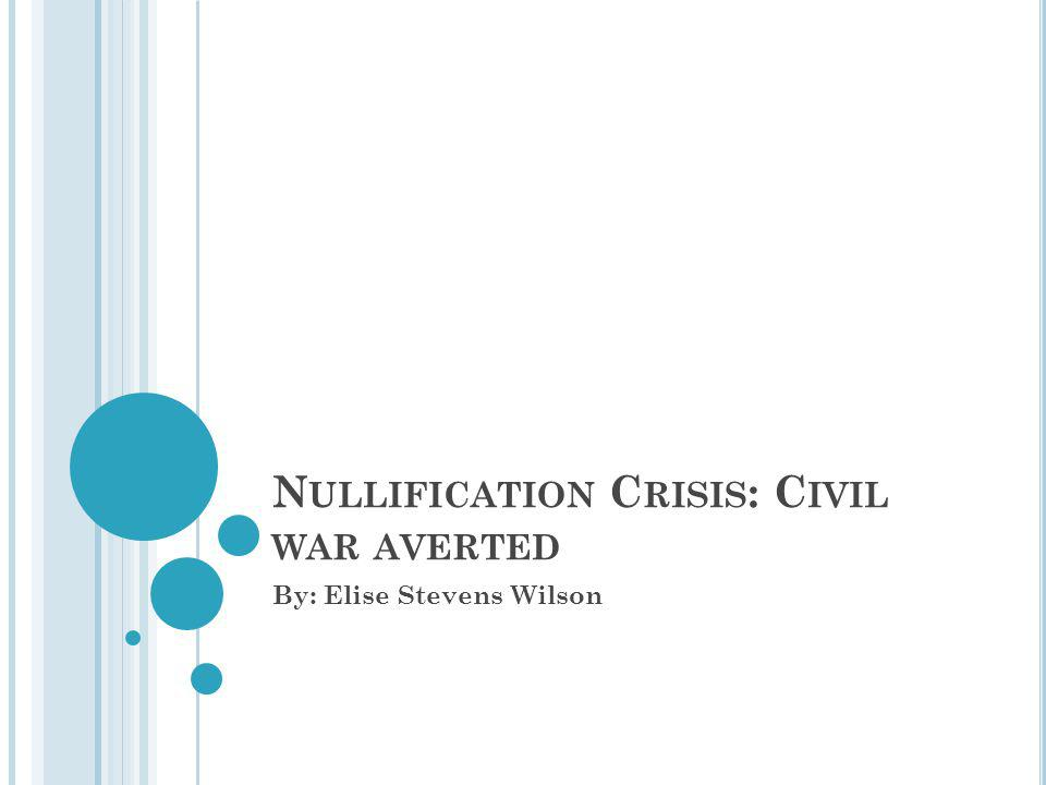 N ULLIFICATION C RISIS : C IVIL WAR AVERTED By: Elise Stevens Wilson