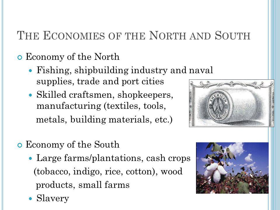 T HE E CONOMIES OF THE N ORTH AND S OUTH Economy of the North Fishing, shipbuilding industry and naval supplies, trade and port cities Skilled craftsmen, shopkeepers, manufacturing (textiles, tools, metals, building materials, etc.) Economy of the South Large farms/plantations, cash crops (tobacco, indigo, rice, cotton), wood products, small farms Slavery