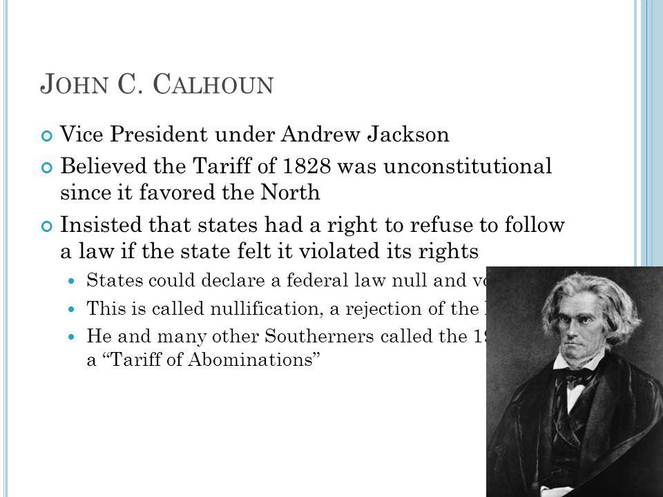 J OHN C. C ALHOUN Vice President under Andrew Jackson Believed the Tariff of 1828 was unconstitutional since it favored the North Insisted that states