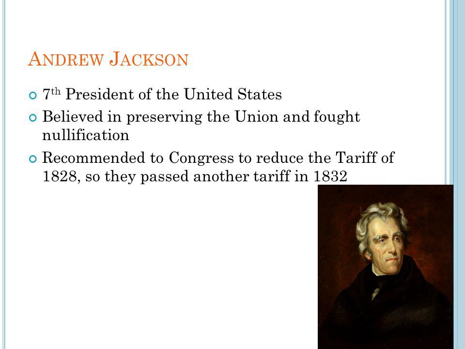 A NDREW J ACKSON 7 th President of the United States Believed in preserving the Union and fought nullification Recommended to Congress to reduce the Tariff of 1828, so they passed another tariff in 1832