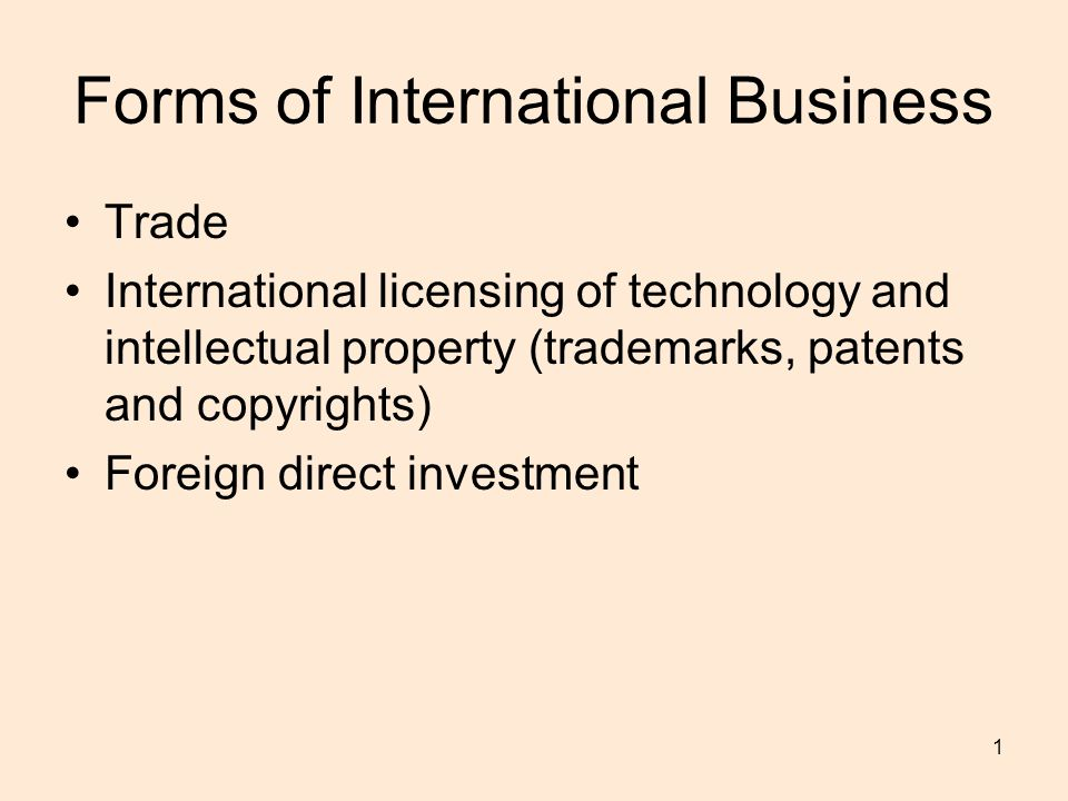 1 Forms of International Business Trade International licensing of technology and intellectual property (trademarks, patents and copyrights) Foreign direct investment