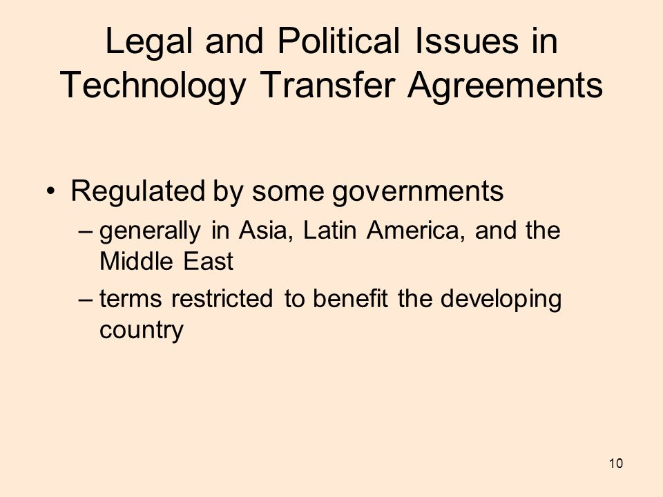 10 Legal and Political Issues in Technology Transfer Agreements Regulated by some governments –generally in Asia, Latin America, and the Middle East –terms restricted to benefit the developing country