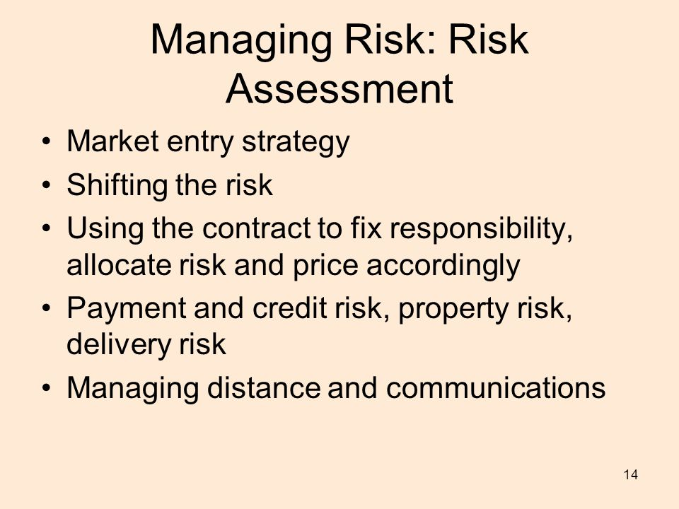 14 Managing Risk: Risk Assessment Market entry strategy Shifting the risk Using the contract to fix responsibility, allocate risk and price accordingly Payment and credit risk, property risk, delivery risk Managing distance and communications