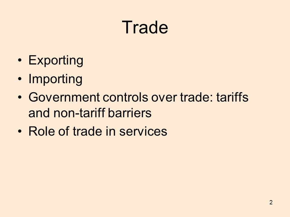 2 Trade Exporting Importing Government controls over trade: tariffs and non-tariff barriers Role of trade in services