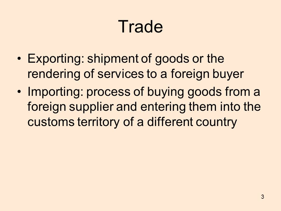 3 Trade Exporting: shipment of goods or the rendering of services to a foreign buyer Importing: process of buying goods from a foreign supplier and entering them into the customs territory of a different country