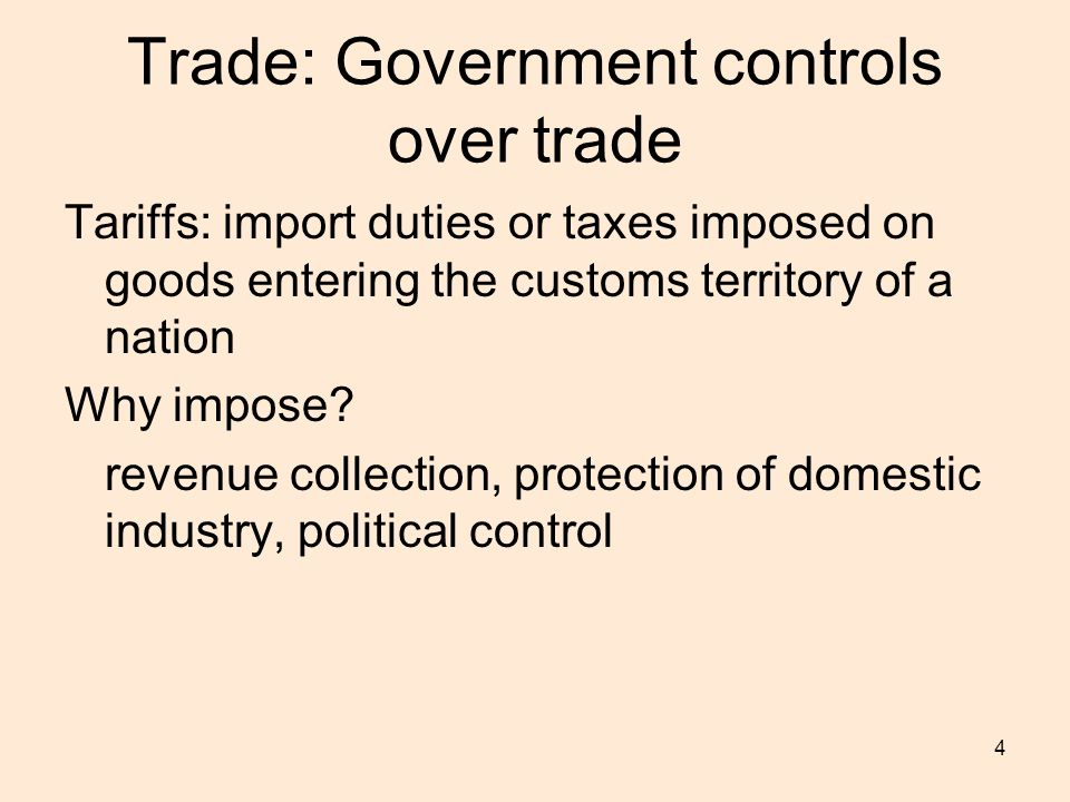 4 Trade: Government controls over trade Tariffs: import duties or taxes imposed on goods entering the customs territory of a nation Why impose.