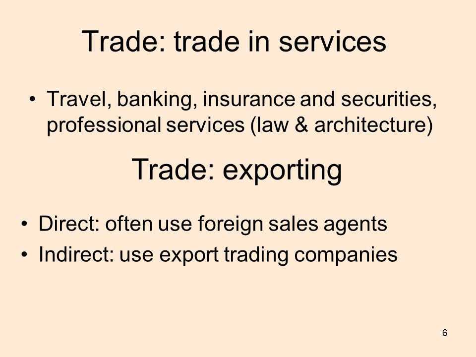 6 Trade: trade in services Travel, banking, insurance and securities, professional services (law & architecture) Trade: exporting Direct: often use foreign sales agents Indirect: use export trading companies