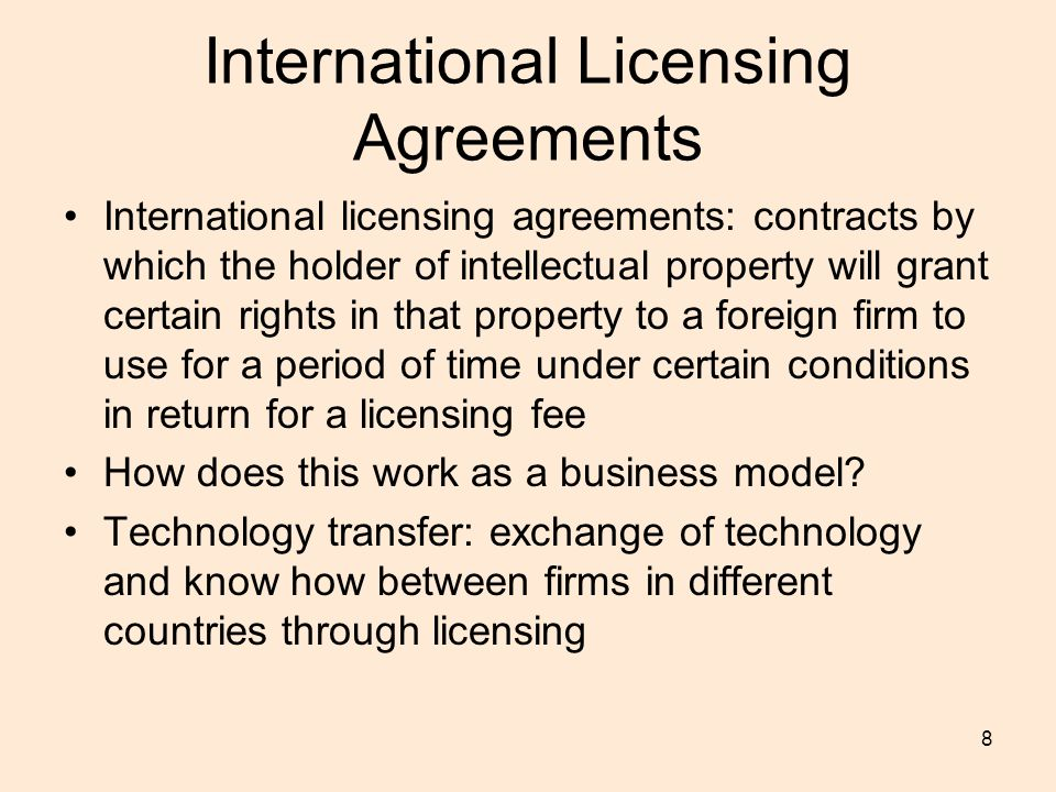 8 International Licensing Agreements International licensing agreements: contracts by which the holder of intellectual property will grant certain rights in that property to a foreign firm to use for a period of time under certain conditions in return for a licensing fee How does this work as a business model.