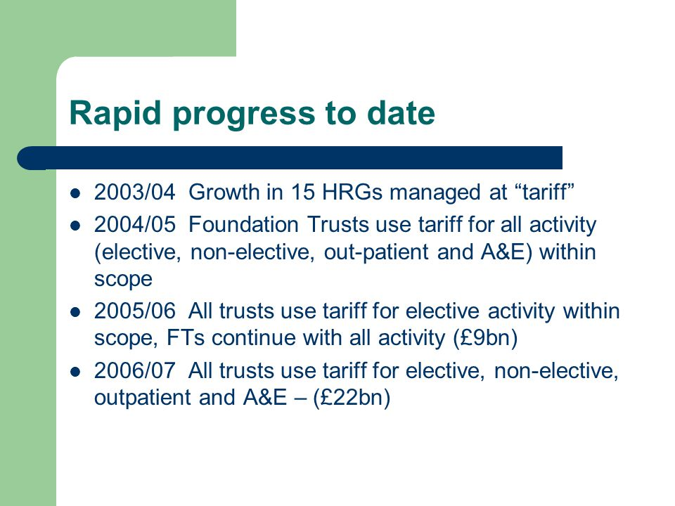 Rapid progress to date 2003/04 Growth in 15 HRGs managed at tariff 2004/05 Foundation Trusts use tariff for all activity (elective, non-elective, out-patient and A&E) within scope 2005/06 All trusts use tariff for elective activity within scope, FTs continue with all activity (£9bn) 2006/07 All trusts use tariff for elective, non-elective, outpatient and A&E – (£22bn)