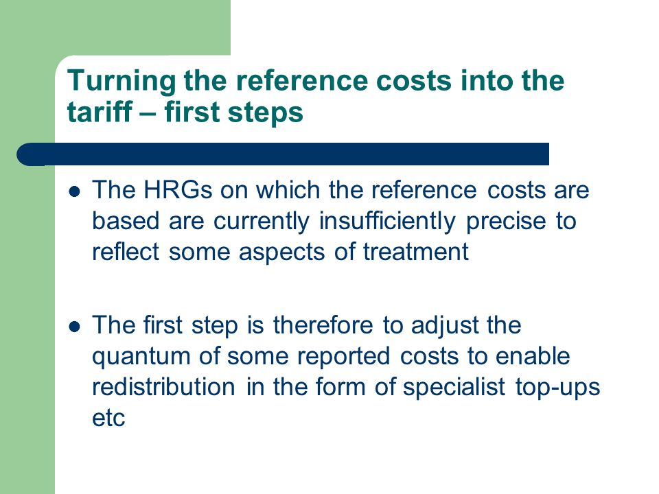 Turning the reference costs into the tariff – first steps The HRGs on which the reference costs are based are currently insufficiently precise to reflect some aspects of treatment The first step is therefore to adjust the quantum of some reported costs to enable redistribution in the form of specialist top-ups etc