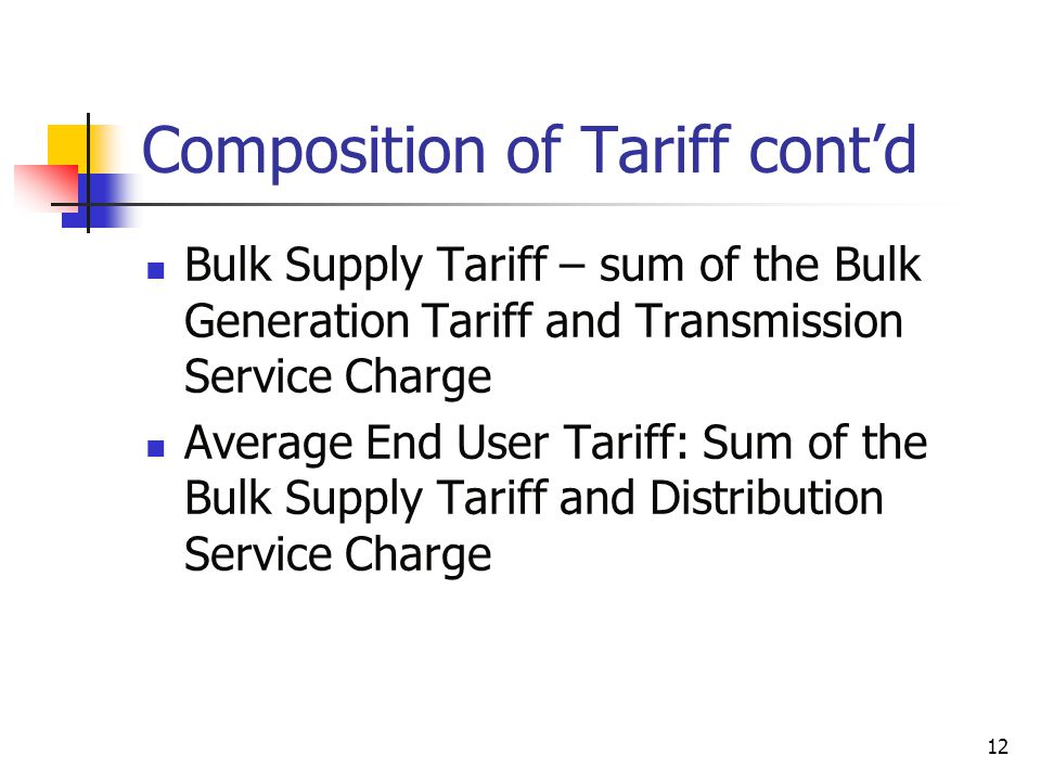 12 Composition of Tariff contd Bulk Supply Tariff – sum of the Bulk Generation Tariff and Transmission Service Charge Average End User Tariff: Sum of the Bulk Supply Tariff and Distribution Service Charge